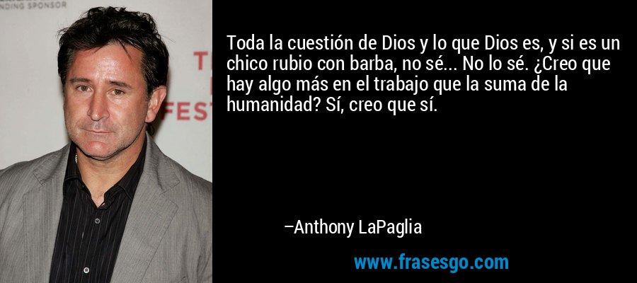 Toda la cuestión de Dios y lo que Dios es, y si es un chico rubio con barba, no sé... No lo sé. ¿Creo que hay algo más en el trabajo que la suma de la humanidad? Sí, creo que sí. – Anthony LaPaglia
