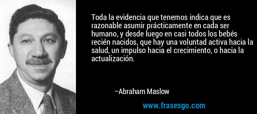 Toda la evidencia que tenemos indica que es razonable asumir prácticamente en cada ser humano, y desde luego en casi todos los bebés recién nacidos, que hay una voluntad activa hacia la salud, un impulso hacia el crecimiento, o hacia la actualización. – Abraham Maslow