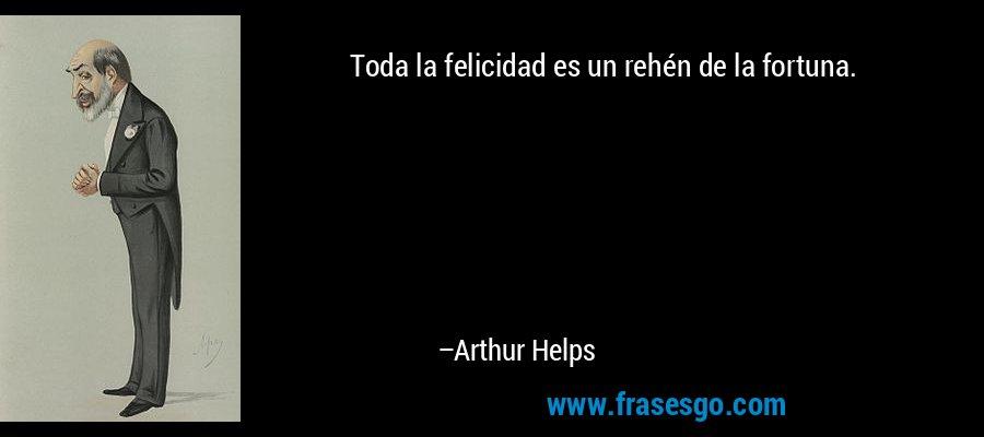 Toda la felicidad es un rehén de la fortuna. – Arthur Helps