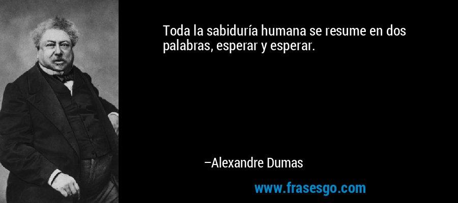 Toda la sabiduría humana se resume en dos palabras, esperar y esperar. – Alexandre Dumas