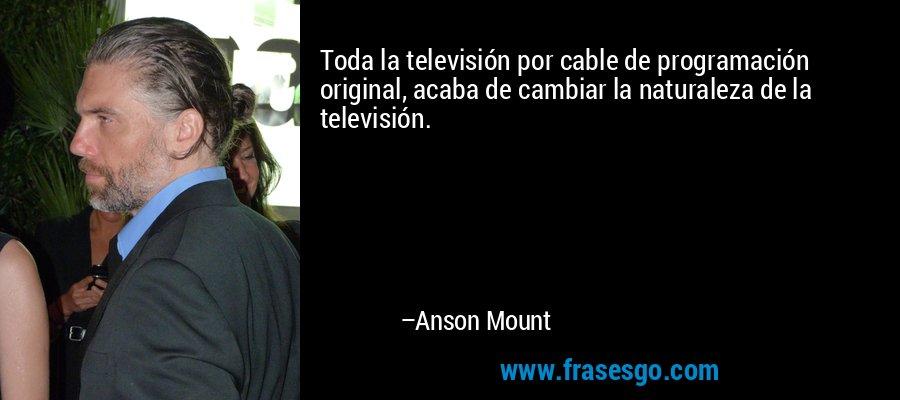Toda la televisión por cable de programación original, acaba de cambiar la naturaleza de la televisión. – Anson Mount