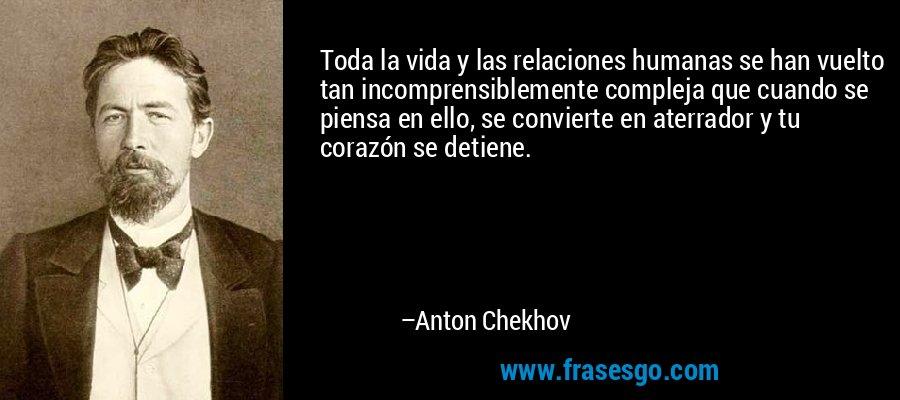 Toda la vida y las relaciones humanas se han vuelto tan incomprensiblemente compleja que cuando se piensa en ello, se convierte en aterrador y tu corazón se detiene. – Anton Chekhov