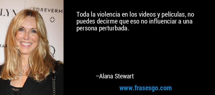 Toda la violencia en los videos y películas, no puedes decirme que eso no influenciar a una persona perturbada. – Alana Stewart