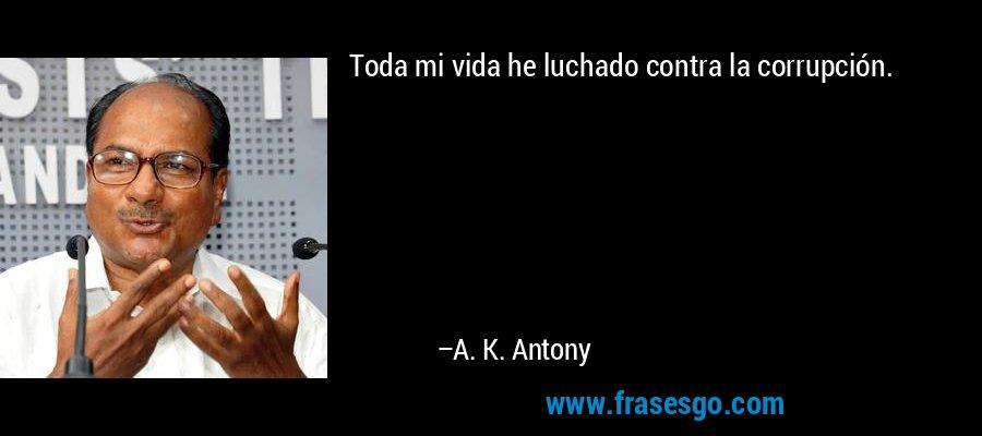 Toda mi vida he luchado contra la corrupción. – A. K. Antony