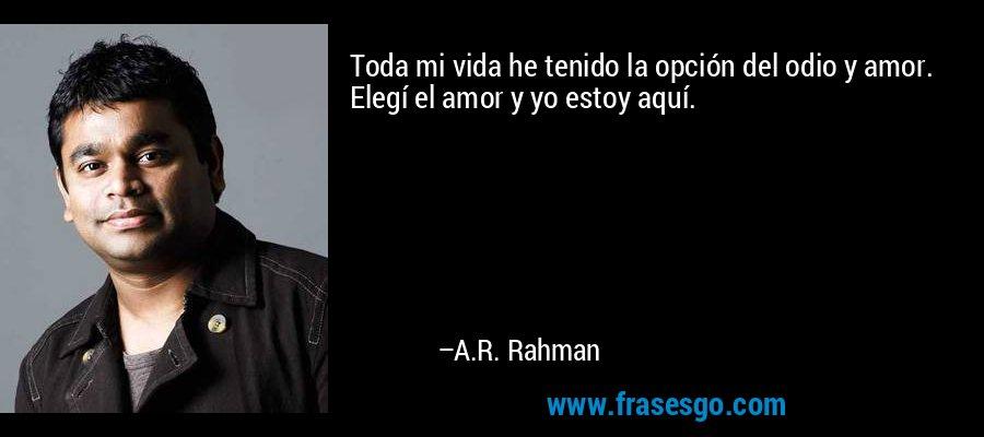 Toda mi vida he tenido la opción del odio y amor. Elegí el amor y yo estoy aquí. – A.R. Rahman