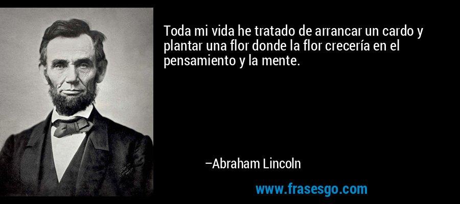 Toda mi vida he tratado de arrancar un cardo y plantar una flor donde la flor crecería en el pensamiento y la mente. – Abraham Lincoln
