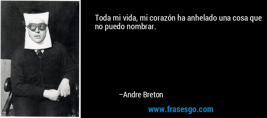 Toda mi vida, mi corazón ha anhelado una cosa que no puedo nombrar. – Andre Breton