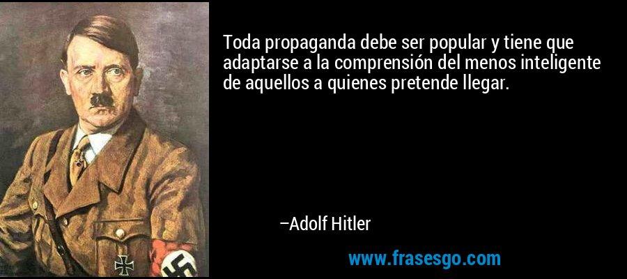 Toda propaganda debe ser popular y tiene que adaptarse a la comprensión del menos inteligente de aquellos a quienes pretende llegar. – Adolf Hitler