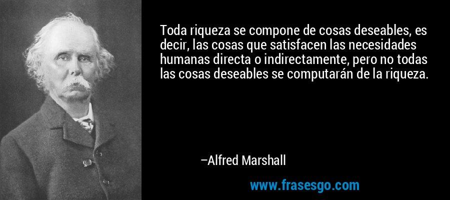 Toda riqueza se compone de cosas deseables, es decir, las cosas que satisfacen las necesidades humanas directa o indirectamente, pero no todas las cosas deseables se computarán de la riqueza. – Alfred Marshall