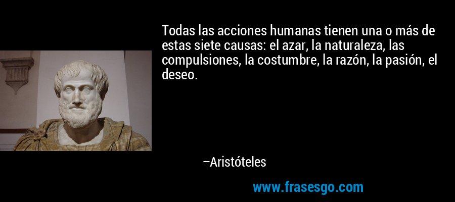 Todas las acciones humanas tienen una o más de estas siete causas: el azar, la naturaleza, las compulsiones, la costumbre, la razón, la pasión, el deseo. – Aristóteles
