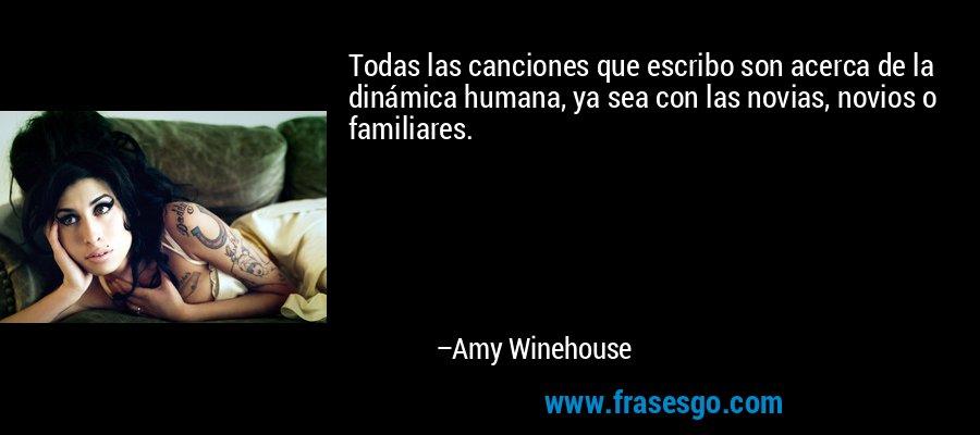 Todas las canciones que escribo son acerca de la dinámica humana, ya sea con las novias, novios o familiares. – Amy Winehouse