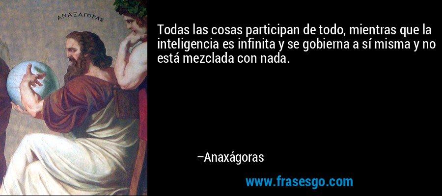 Todas las cosas participan de todo, mientras que la inteligencia es infinita y se gobierna a sí misma y no está mezclada con nada. – Anaxágoras