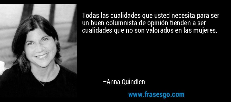Todas las cualidades que usted necesita para ser un buen columnista de opinión tienden a ser cualidades que no son valorados en las mujeres. – Anna Quindlen