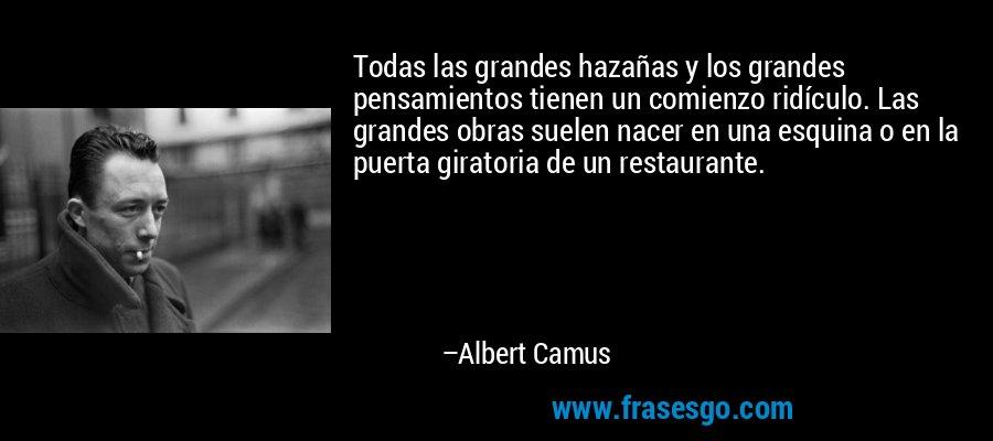Todas las grandes hazañas y los grandes pensamientos tienen un comienzo ridículo. Las grandes obras suelen nacer en una esquina o en la puerta giratoria de un restaurante. – Albert Camus