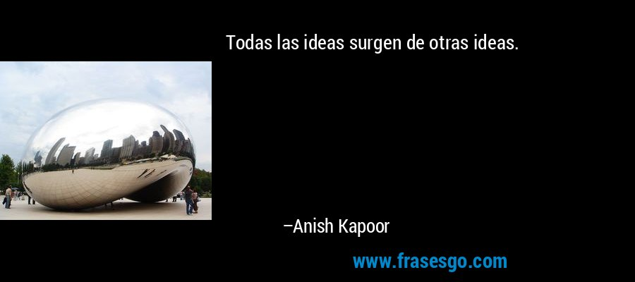Todas las ideas surgen de otras ideas. – Anish Kapoor