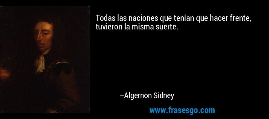 Todas las naciones que tenían que hacer frente, tuvieron la misma suerte. – Algernon Sidney
