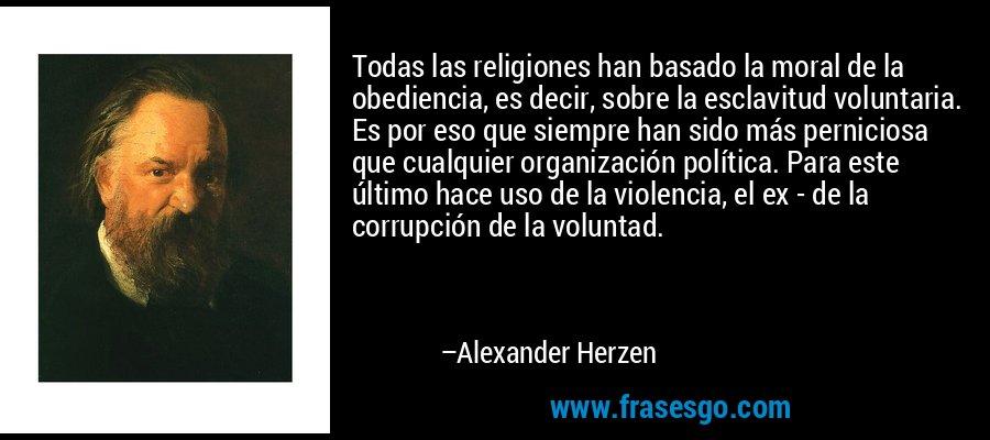 Todas las religiones han basado la moral de la obediencia, es decir, sobre la esclavitud voluntaria. Es por eso que siempre han sido más perniciosa que cualquier organización política. Para este último hace uso de la violencia, el ex - de la corrupción de la voluntad. – Alexander Herzen