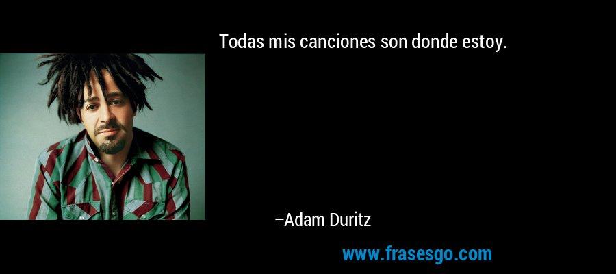 Todas mis canciones son donde estoy. – Adam Duritz