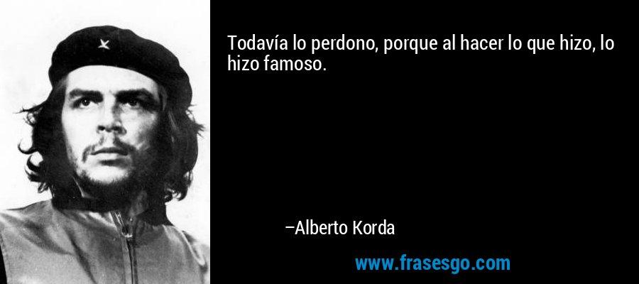 Todavía lo perdono, porque al hacer lo que hizo, lo hizo famoso. – Alberto Korda