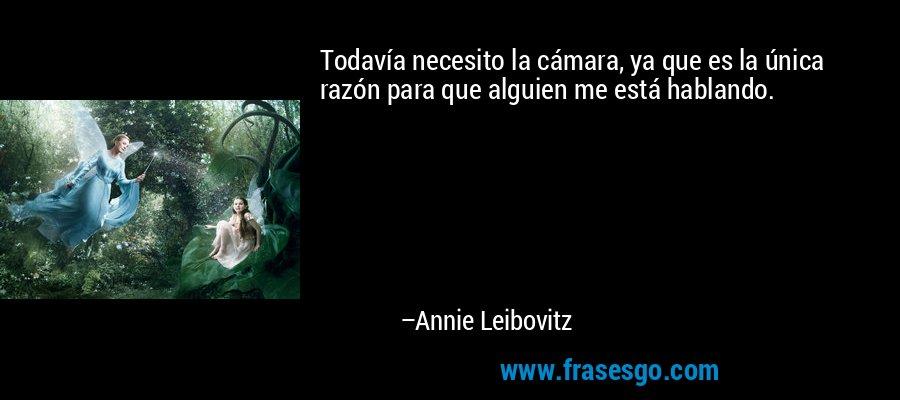 Todavía necesito la cámara, ya que es la única razón para que alguien me está hablando. – Annie Leibovitz