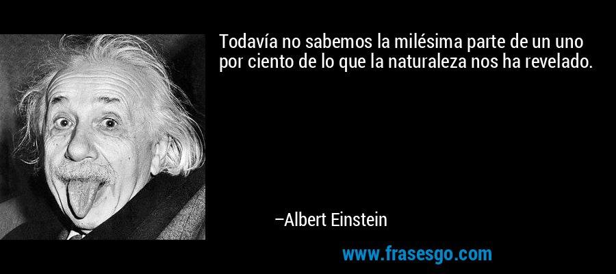 Todavía no sabemos la milésima parte de un uno por ciento de lo que la naturaleza nos ha revelado. – Albert Einstein