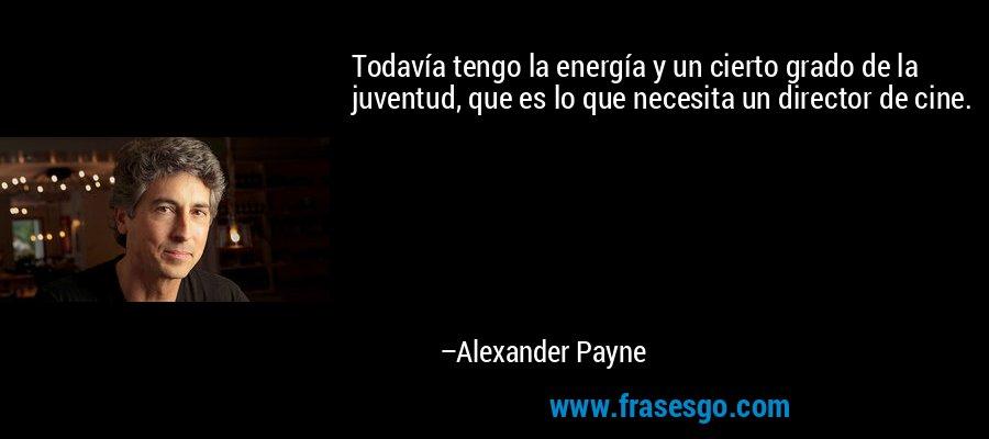 Todavía tengo la energía y un cierto grado de la juventud, que es lo que necesita un director de cine. – Alexander Payne