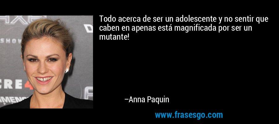 Todo acerca de ser un adolescente y no sentir que caben en apenas está magnificada por ser un mutante! – Anna Paquin