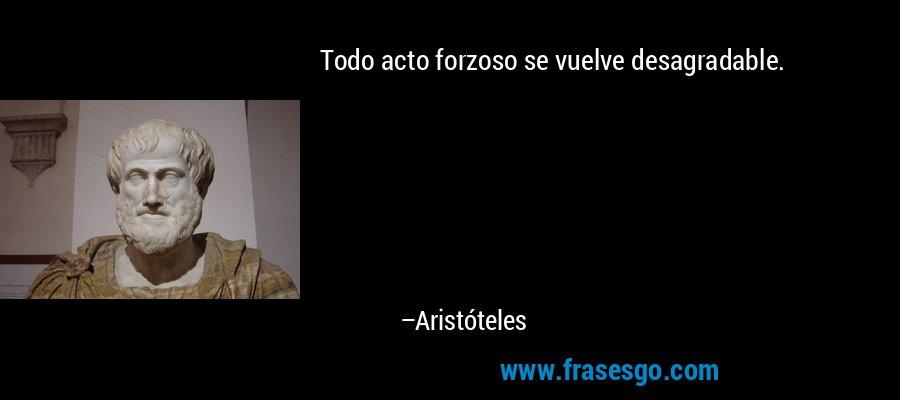 Todo acto forzoso se vuelve desagradable. – Aristóteles