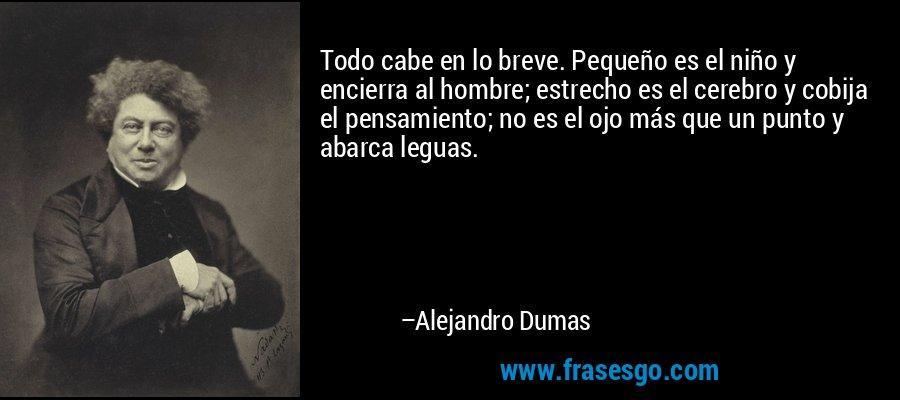 Todo cabe en lo breve. Pequeño es el niño y encierra al hombre; estrecho es el cerebro y cobija el pensamiento; no es el ojo más que un punto y abarca leguas. – Alejandro Dumas