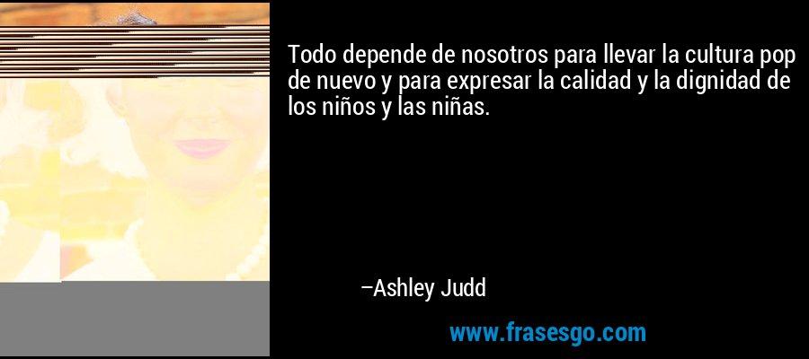 Todo depende de nosotros para llevar la cultura pop de nuevo y para expresar la calidad y la dignidad de los niños y las niñas. – Ashley Judd