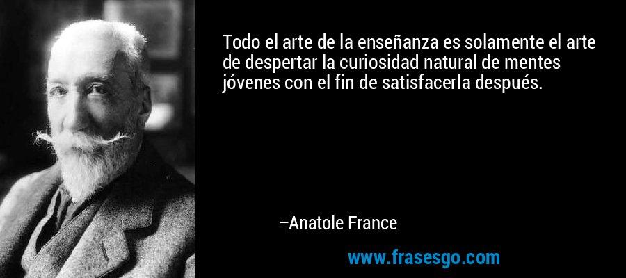 Todo el arte de la enseñanza es solamente el arte de despertar la curiosidad natural de mentes jóvenes con el fin de satisfacerla después. – Anatole France