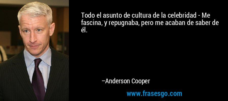 Todo el asunto de cultura de la celebridad - Me fascina, y repugnaba, pero me acaban de saber de él. – Anderson Cooper
