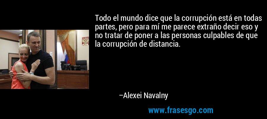 Todo el mundo dice que la corrupción está en todas partes, pero para mí me parece extraño decir eso y no tratar de poner a las personas culpables de que la corrupción de distancia. – Alexei Navalny