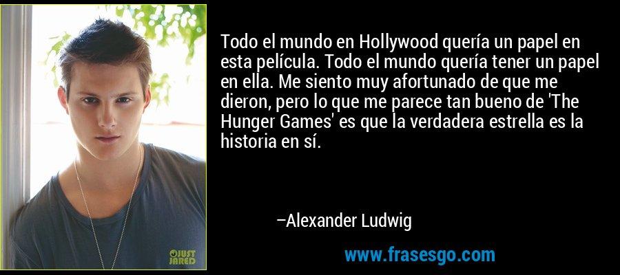 Todo el mundo en Hollywood quería un papel en esta película. Todo el mundo quería tener un papel en ella. Me siento muy afortunado de que me dieron, pero lo que me parece tan bueno de 'The Hunger Games' es que la verdadera estrella es la historia en sí. – Alexander Ludwig