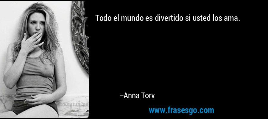 Todo el mundo es divertido si usted los ama. – Anna Torv