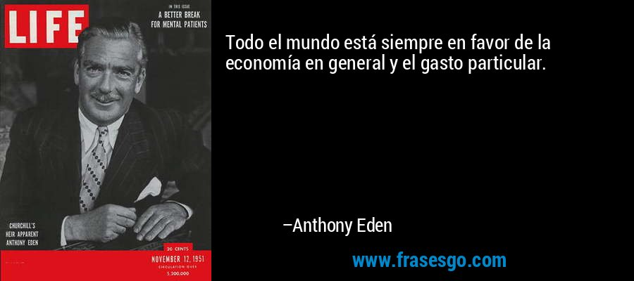 Todo el mundo está siempre en favor de la economía en general y el gasto particular. – Anthony Eden