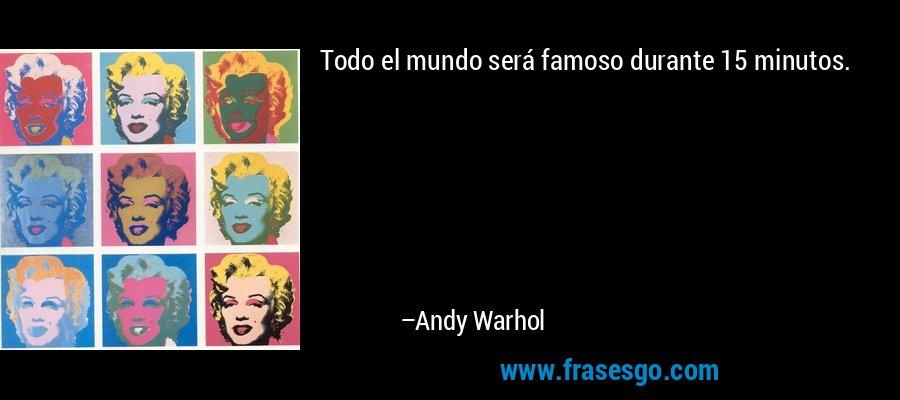 Todo el mundo será famoso durante 15 minutos. – Andy Warhol