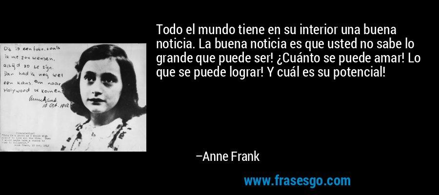 Todo el mundo tiene en su interior una buena noticia. La buena noticia es que usted no sabe lo grande que puede ser! ¿Cuánto se puede amar! Lo que se puede lograr! Y cuál es su potencial! – Anne Frank