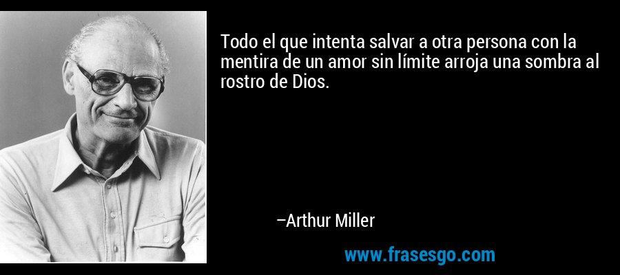 Todo el que intenta salvar a otra persona con la mentira de un amor sin límite arroja una sombra al rostro de Dios. – Arthur Miller