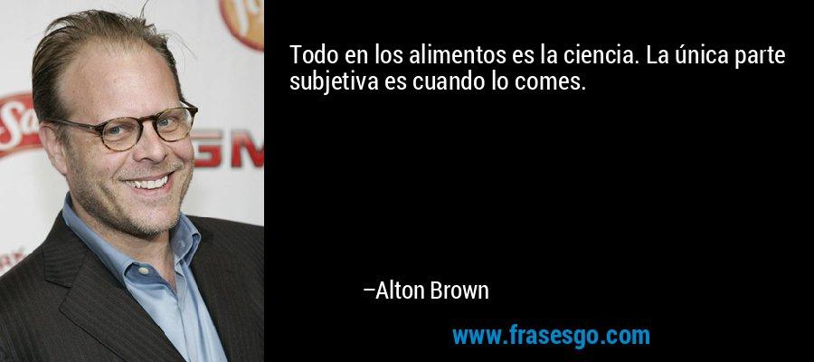Todo en los alimentos es la ciencia. La única parte subjetiva es cuando lo comes. – Alton Brown