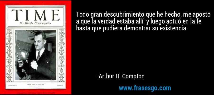 Todo gran descubrimiento que he hecho, me apostó a que la verdad estaba allí, y luego actuó en la fe hasta que pudiera demostrar su existencia. – Arthur H. Compton