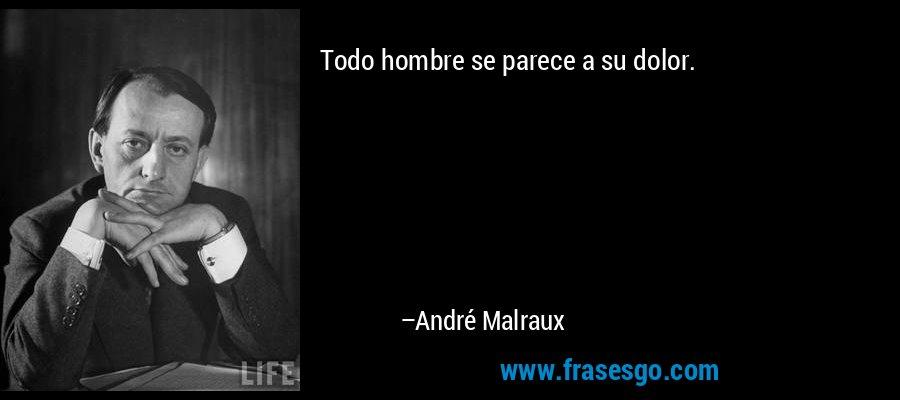 Todo hombre se parece a su dolor. – André Malraux