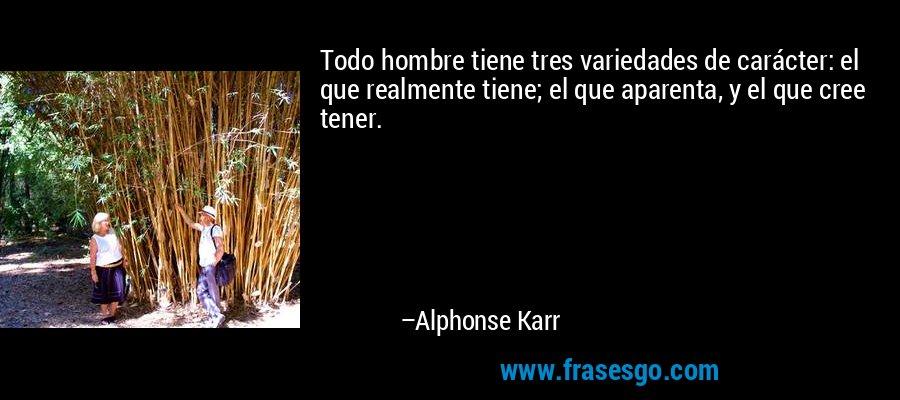 Todo hombre tiene tres variedades de carácter: el que realmente tiene; el que aparenta, y el que cree tener. – Alphonse Karr
