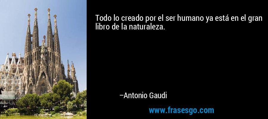 Todo lo creado por el ser humano ya está en el gran libro de la naturaleza. – Antonio Gaudi