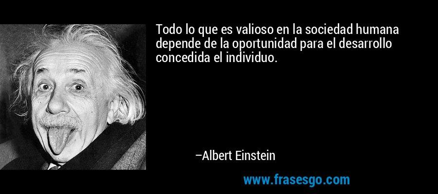 Todo lo que es valioso en la sociedad humana depende de la oportunidad para el desarrollo concedida el individuo. – Albert Einstein