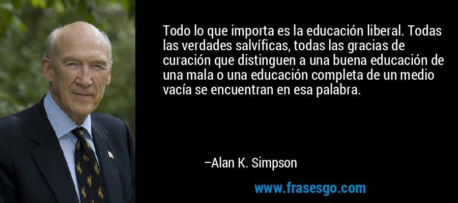 Todo lo que importa es la educación liberal. Todas las verdades salvíficas, todas las gracias de curación que distinguen a una buena educación de una mala o una educación completa de un medio vacía se encuentran en esa palabra. – Alan K. Simpson