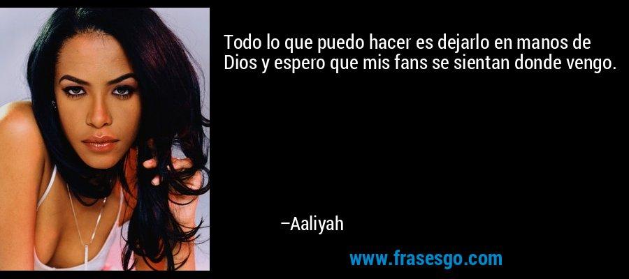 Todo lo que puedo hacer es dejarlo en manos de Dios y espero que mis fans se sientan donde vengo. – Aaliyah