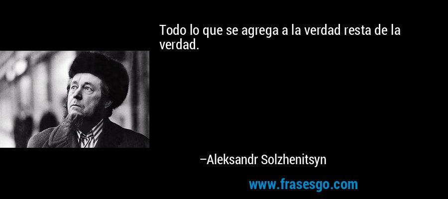 Todo lo que se agrega a la verdad resta de la verdad. – Aleksandr Solzhenitsyn