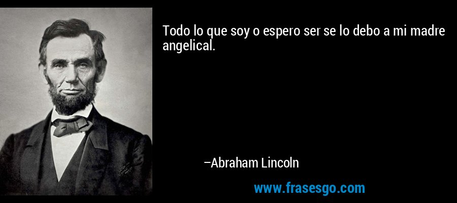 Todo lo que soy o espero ser se lo debo a mi madre angelical. – Abraham Lincoln