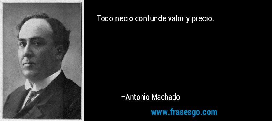 Todo necio confunde valor y precio. – Antonio Machado